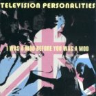 Television Personalities: I Was A Mod Before You Was A Mod