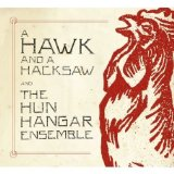 a hawk and a hacksaw:A Hawk And A Hacksaw And The Hun Hangar Ensemble